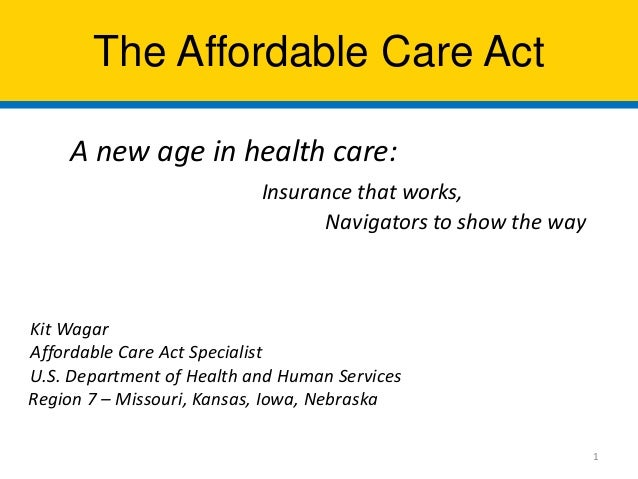 The Affordable Care Act A new age in health care: Insurance that works, Navigators to show the way  Kit Wagar Affordable C...