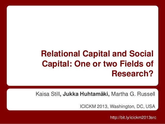 Relational Capital and Social Capital: One or two Fields of Research? Kaisa Still, Jukka Huhtamäki, Martha G. Russell ICIC...