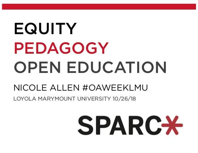 EQUITY PEDAGOGY OPEN EDUCATION NICOLE ALLEN #OAWEEKLMU LOYOLA MARYMOUNT UNIVERSITY 10/26/18