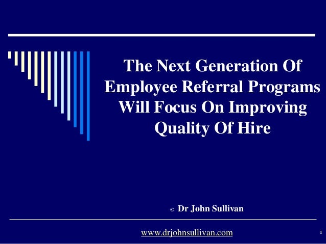 The Next Generation Of Employee Referral Programs Will Focus On Improving Quality Of Hire © Dr John Sullivan 1www.drjohnsu...