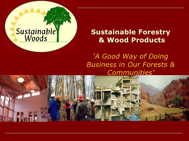 Sustainable Forestry & Wood Products ' A Good Way of Doing Business in Our Forests & Communities'