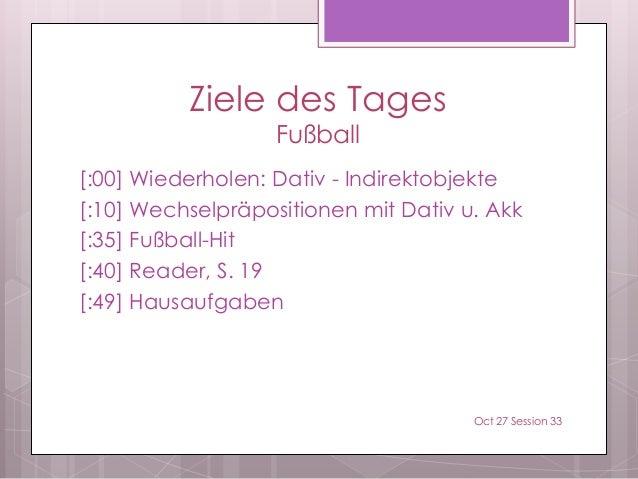 Ziele des Tages Fußball [:00] Wiederholen: Dativ - Indirektobjekte [:10] Wechselpräpositionen mit Dativ u. Akk [:35] Fußba...