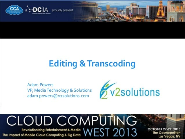 Editing & Transcoding Adam Powers VP, Media Technology & Solutions adam.powers@v2solutions.com
