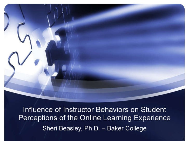 Influence of Instructor Behaviors on Student Perceptions of the Online Learning Experience Sheri Beasley, Ph.D. – Baker Co...