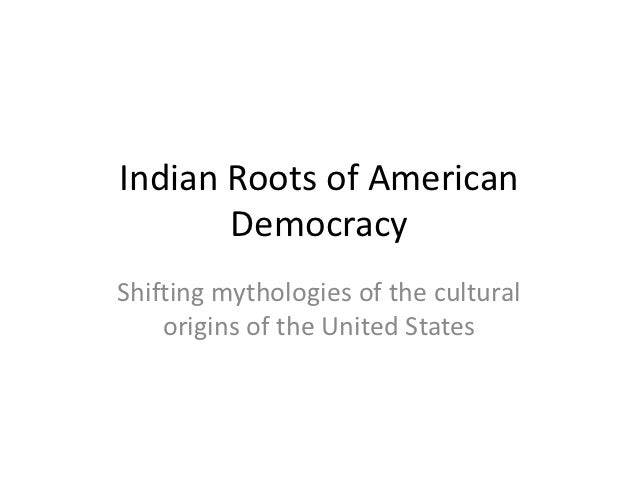 Indian Roots of American       DemocracyShifting mythologies of the cultural    origins of the United States