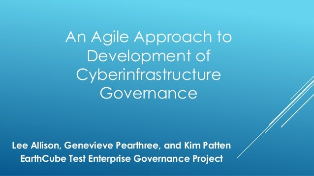 An Agile Approach to Development of Cyberinfrastructure Governance Lee Allison, Genevieve Pearthree, and Kim Patten EarthC...