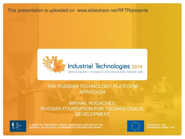 THE RUSSIAN TECHNOLOGY PLATFORM APPROACH MIKHAIL ROGACHEV, RUSSIAN FOUNDATION FOR TECHNOLOGICAL DEVELOPMENT This presentat...
