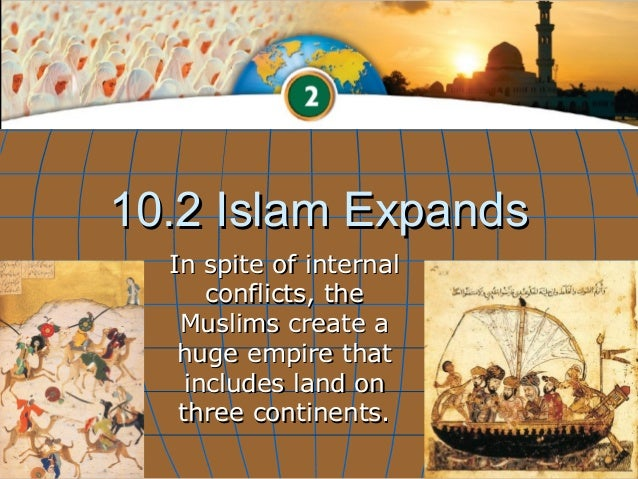 10.2 Islam Expands  In spite of internal      conflicts, the   Muslims create a   huge empire that    includes land on   t...