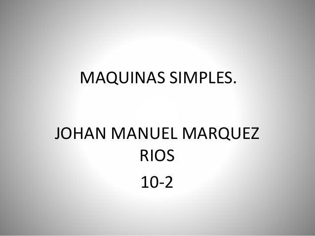 MAQUINAS SIMPLES.  JOHAN MANUEL MARQUEZ  RIOS  10-2