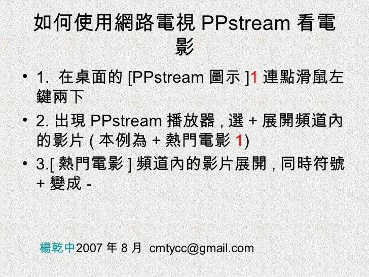 如何使用網路電視 PPstream 看電影 <ul><li>1.  在桌面的 [PPstream 圖示 ] 1 連點滑鼠左鍵兩下 </li></ul><ul><li>2. 出現 PPstream 播放器 , 選 + 展開頻道內的影片 ( 本例為...