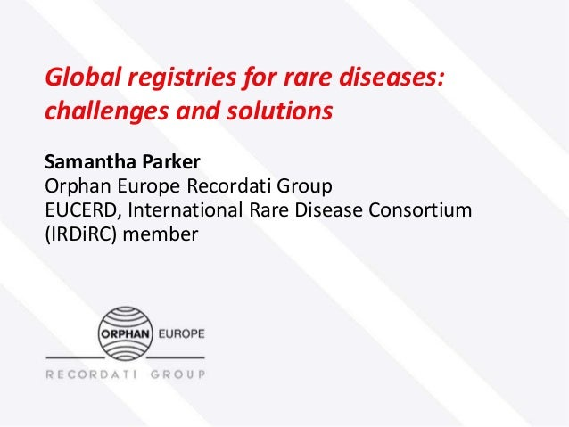 Global registries for rare diseases: challenges and solutions Samantha Parker Orphan Europe Recordati Group EUCERD, Intern...
