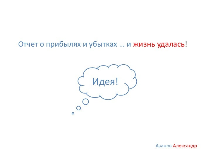 Отчет о прибылях и убытках … и жизнь удалась!                   Идея!                                    Азанов Александр