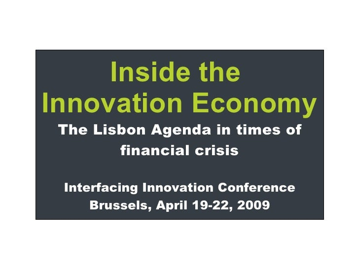 Inside the  Innovation Economy The Lisbon Agenda in times of financial crisis Interfacing Innovation Conference Brussels, ...
