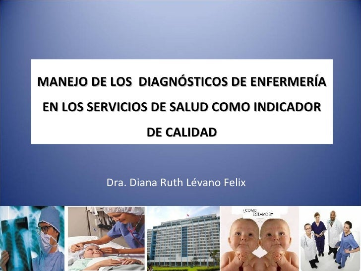 MANEJO DE LOS DIAGNÓSTICOS DE ENFERMERÍAEN LOS SERVICIOS DE SALUD COMO INDICADOR                 DE CALIDAD         Dra. D...