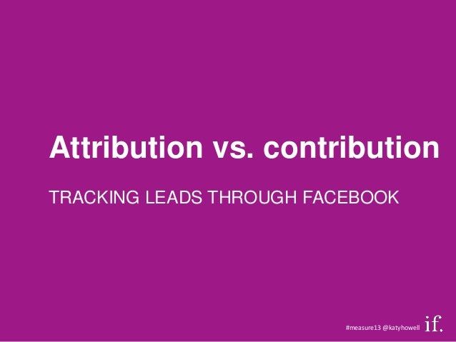 Attribution vs. contributionTRACKING LEADS THROUGH FACEBOOK                          #measure13 @katyhowell