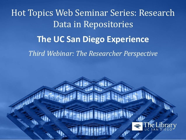 Hot Topics Web Seminar Series: Research Data in Repositories The UC San Diego Experience  Third Webinar: The Researcher Pe...