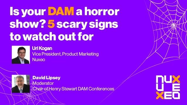 Isyour DAM ahorror show? 5scarysigns towatchout for Uri Kogan Vice President, Product Marketing Nuxeo David Lipsey Moderat...