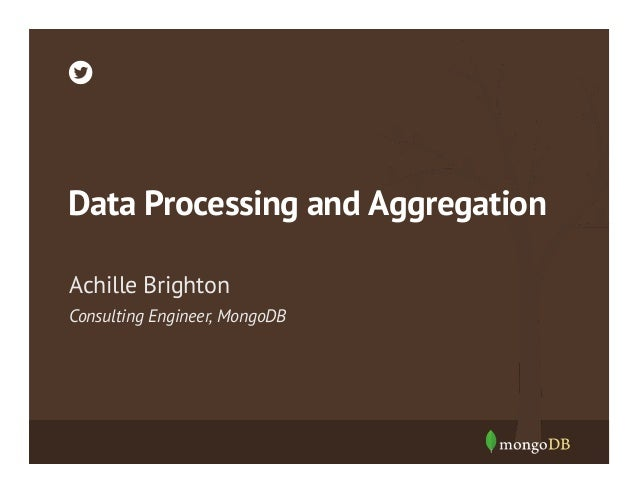 Data Processing and Aggregation Achille Brighton Consulting Engineer, MongoDB