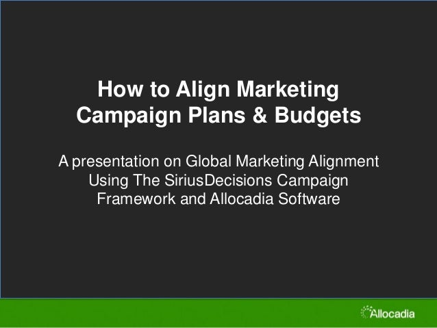 How to Align Marketing Campaign Plans & Budgets A presentation on Global Marketing Alignment Using The SiriusDecisions Cam...