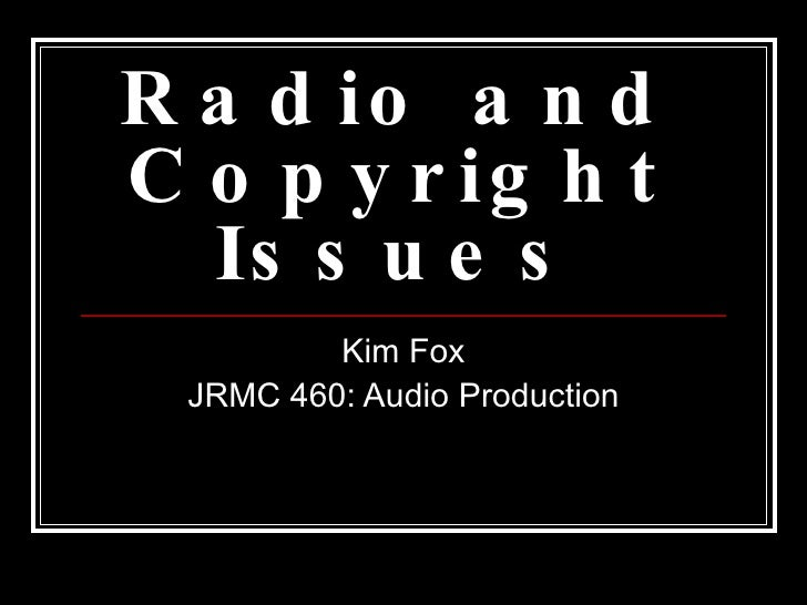 Radio and Copyright Issues Kim Fox JRMC 460: Audio Production