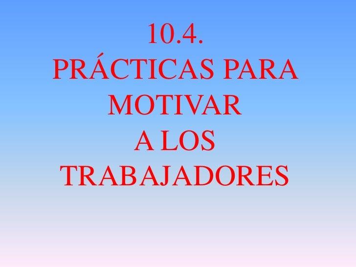 10.4.PRÁCTICAS PARA   MOTIVAR    A LOSTRABAJADORES