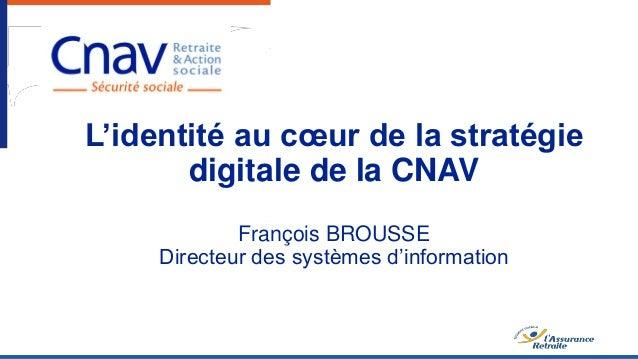 L'identité au cœur de la stratégie digitale de la CNAV François BROUSSE Directeur des systèmes d'information