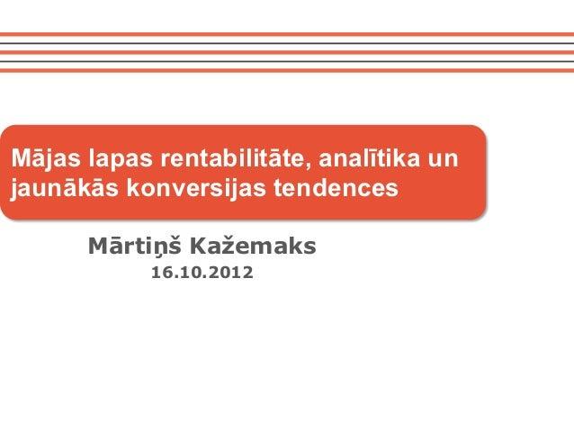 Mājas lapas rentabilitāte, analītika unjaunākās konversijas tendences      Mārtiņš Kažemaks            16.10.2012