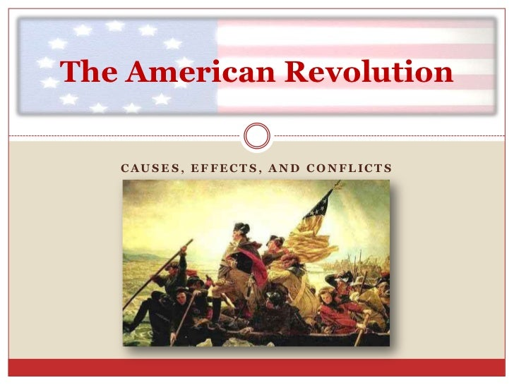 Causes, Effects, and Conflicts<br />The American Revolution<br />