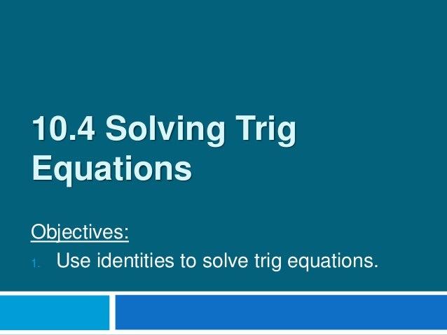 10 4 solving trig equations