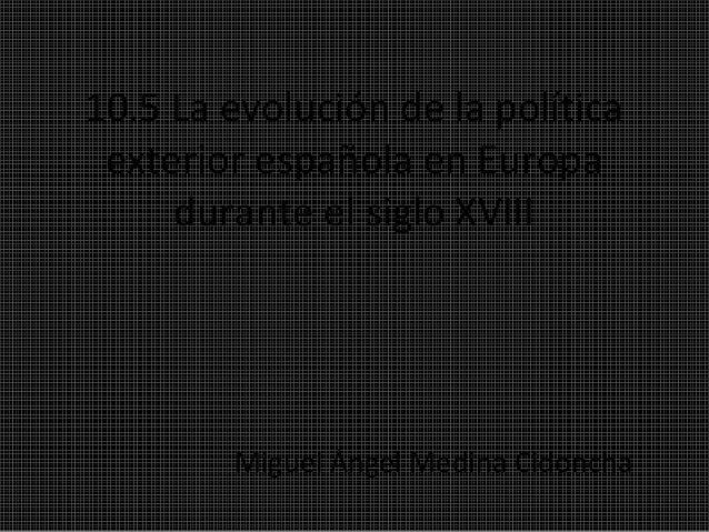10.5 La evolución de la políticaexterior española en Europadurante el siglo XVIIIMiguel Ángel Medina Cidoncha
