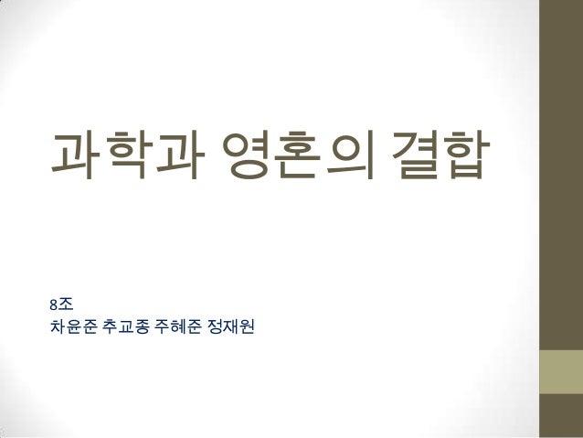 과학과 영혼의 결합8조차윤준 추교종 주혜준 정재원