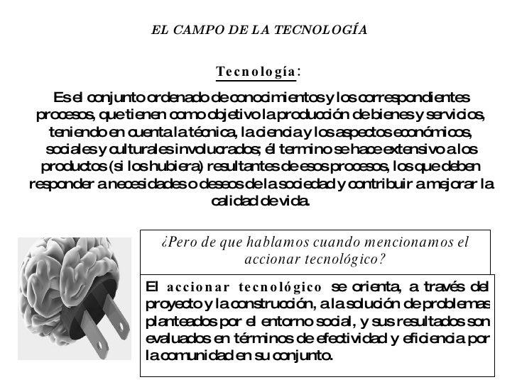 EL CAMPO DE LA TECNOLOGÍA Tecnología :   Es el conjunto ordenado de conocimientos y los correspondientes procesos, que tie...