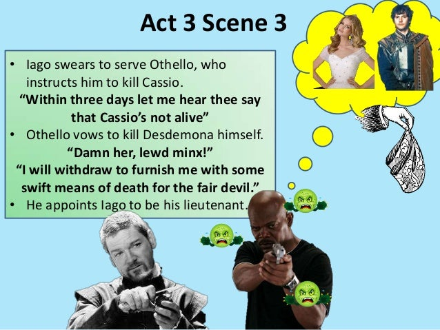 """• Iago swears to serve Othello, who instructs him to kill Cassio. """"Within three days let me hear thee say that Cassio's no..."""