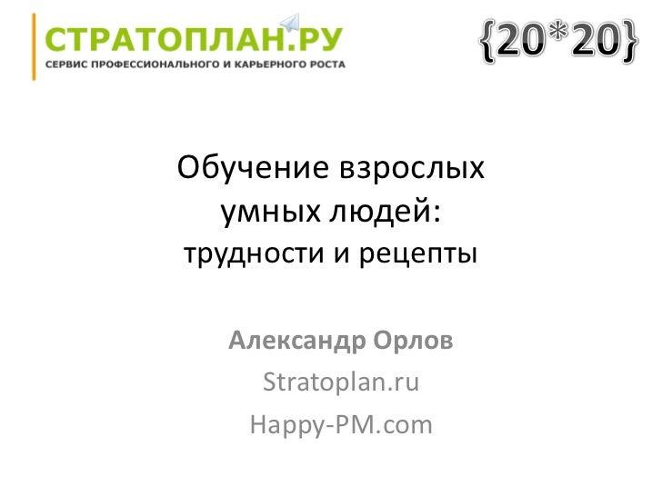 Обучение взрослых  умных людей:трудности и рецепты  Александр Орлов    Stratoplan.ru   Happy-PM.com