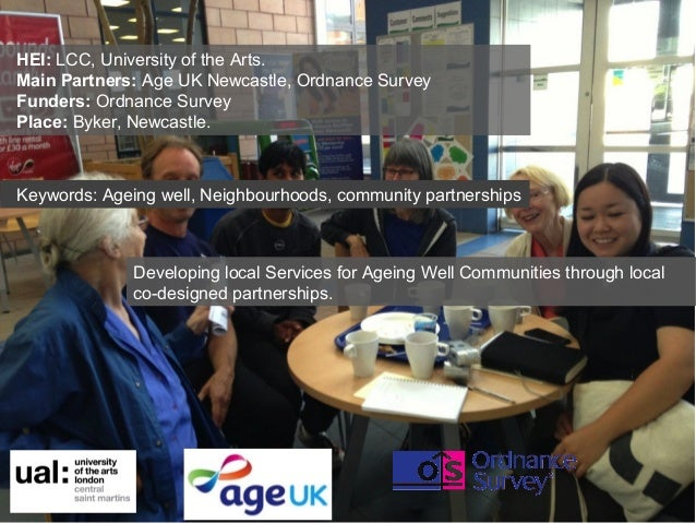 HEI: LCC, University of the Arts. Main Partners: Age UK Newcastle, Ordnance Survey Funders: Ordnance Survey Place: Byker, ...