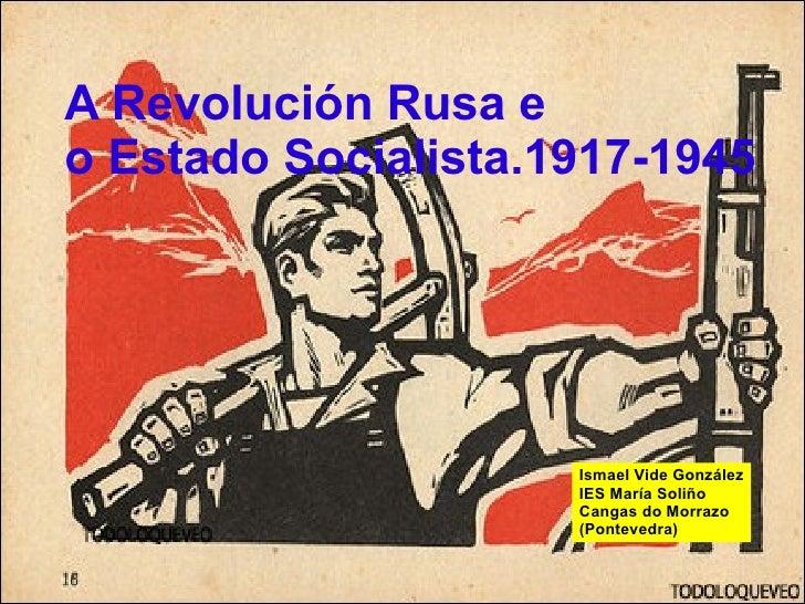 A Revolución Rusa e  o Estado Socialista.1917-1945 Ismael Vide González IES María Soliño Cangas do Morrazo (Pontevedra)