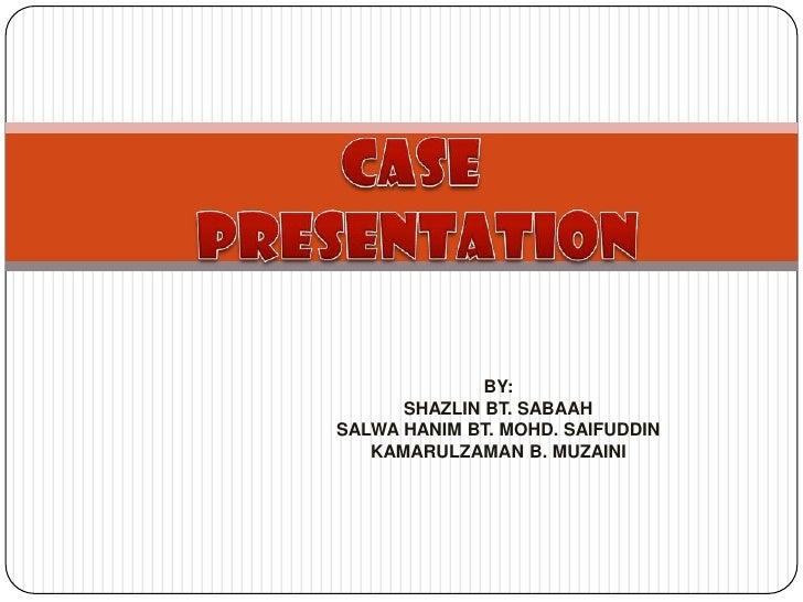 Case  presentation BY: SHAZLIN BT. SABAAH SALWA HANIM BT. MOHD. SAIFUDDIN KAMARULZAMAN B. MUZAINI