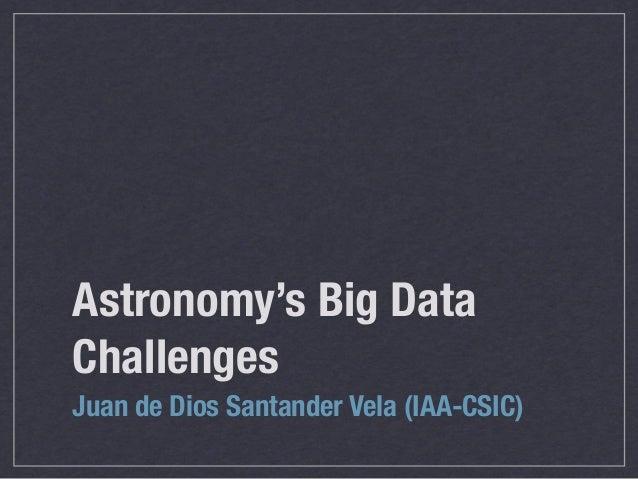 Astronomy's Big DataChallengesJuan de Dios Santander Vela (IAA-CSIC)