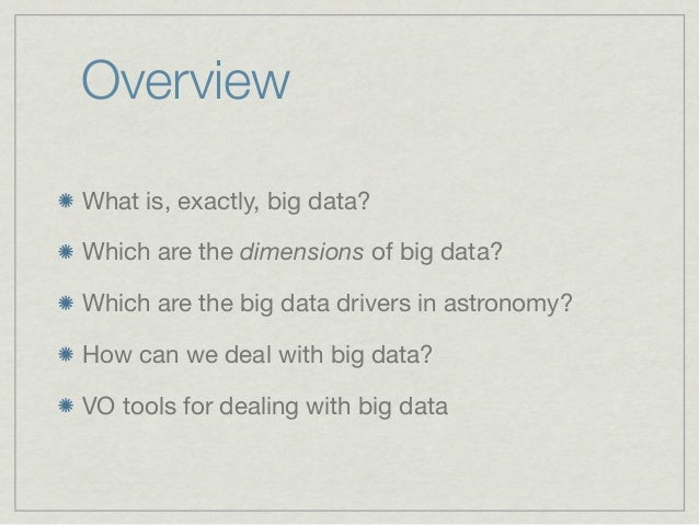 OverviewWhat is, exactly, big data?Which are the dimensions of big data?Which are the big data drivers in astronomy?How ca...