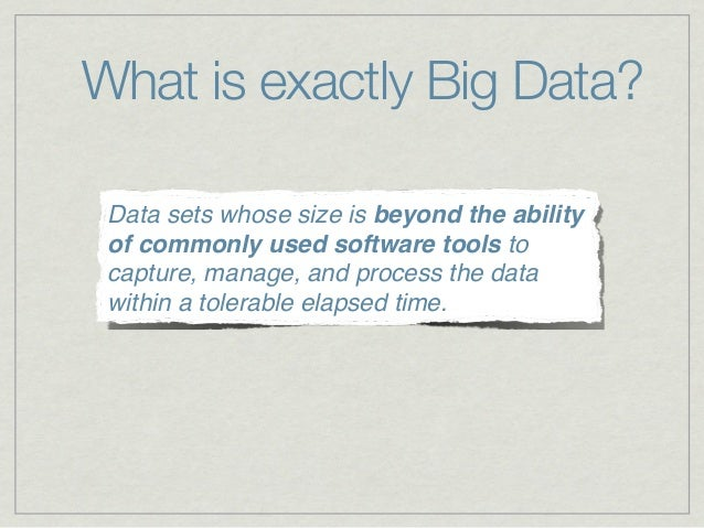 What is exactly Big Data? Data sets whose size is beyond the ability of commonly used software tools to capture, manage, a...