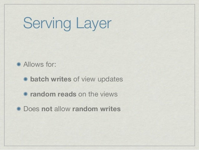 Serving LayerAllows for:  batch writes of view updates  random reads on the viewsDoes not allow random writes