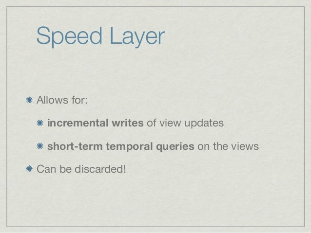 Speed LayerAllows for:  incremental writes of view updates  short-term temporal queries on the viewsCan be discarded!