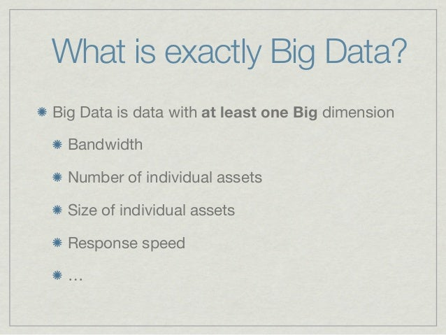 What is exactly Big Data?Big Data is data with at least one Big dimension  Bandwidth  Number of individual assets  Size of...