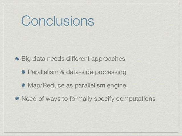 ConclusionsBig data needs different approaches  Parallelism & data-side processing  Map/Reduce as parallelism engineNeed of...
