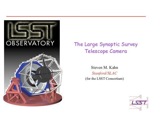 The Large Synoptic Survey    Telescope Camera       Steven M. Kahn       Stanford/SLAC    (for the LSST Consortium)
