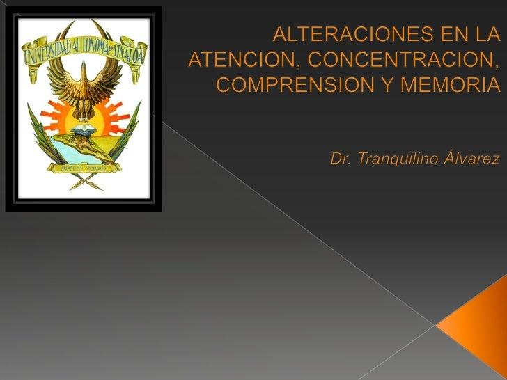 ALTERACIONES EN LA ATENCION, CONCENTRACION, COMPRENSION Y MEMORIA <br />Dr. Tranquilino Álvarez <br />