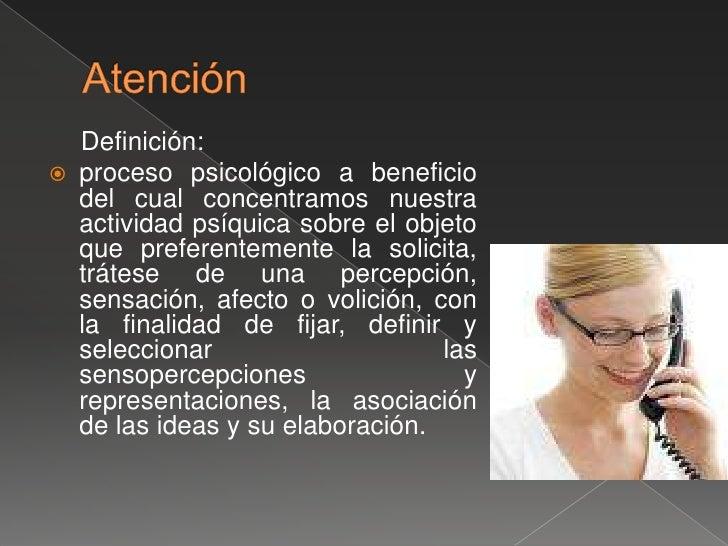 Atención  <br />Definición:<br />proceso psicológico a beneficio del cual concentramos nuestra actividad psíquica sobre el...