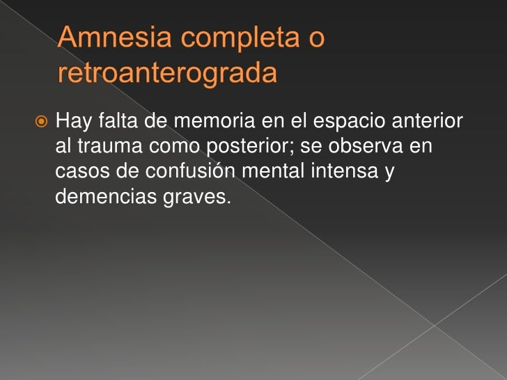 Amnesia retrograda <br />Es la incapacidad de evocar un recuerdo; es frecuente en traumatismos craneales, infecciones o in...