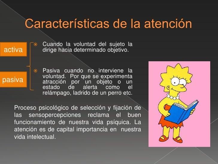 Características de la atención  <br />Cuando la voluntad del sujeto la dirige hacia determinado objetivo.<br />Pasiva cuan...