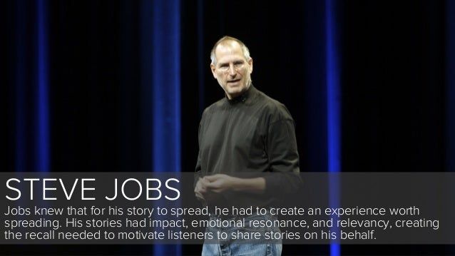 STEVE JOBSJobs knew that for his story to spread, he had to create an experience worthspreading. His stories had impact, e...